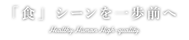 「食」シーンを一歩前へ Healthy Human High-quality