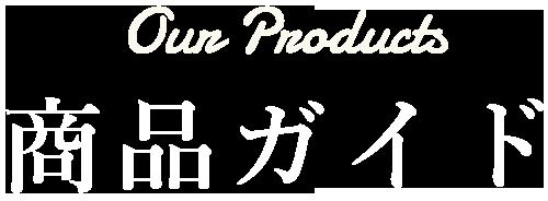 商品ガイド Our Products